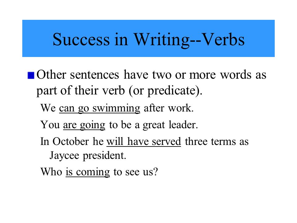 Success in Writing--Verbs Other sentences have two or more words as part of their verb (or predicate).