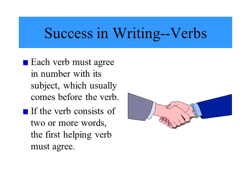 Success in Writing--Verbs Each verb must agree in number with its subject, which usually comes before the verb.