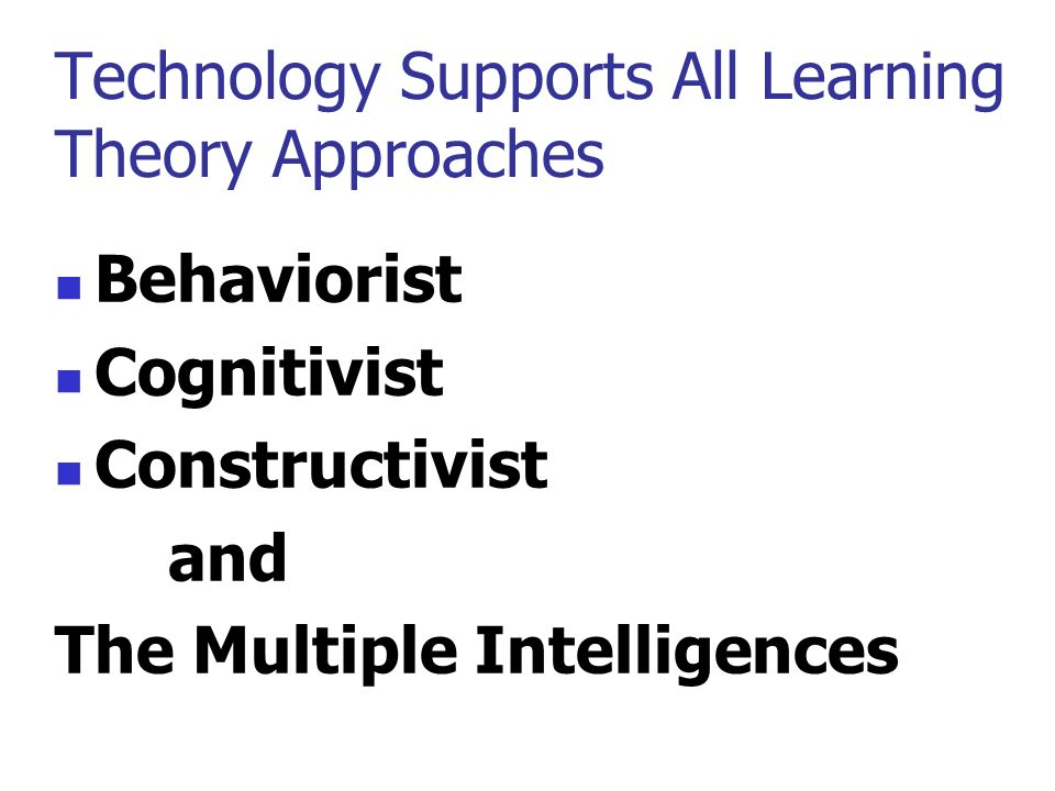 Technology Supports All Learning Theory Approaches Behaviorist Cognitivist Constructivist and The Multiple Intelligences