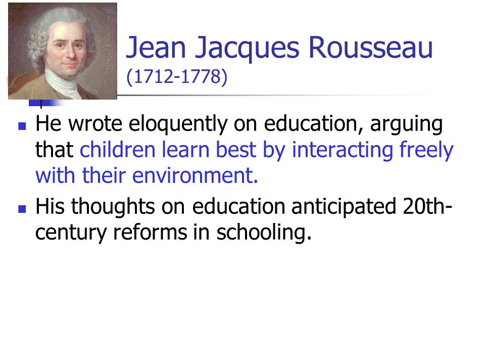 Jean Jacques Rousseau ( ) He wrote eloquently on education, arguing that children learn best by interacting freely with their environment.