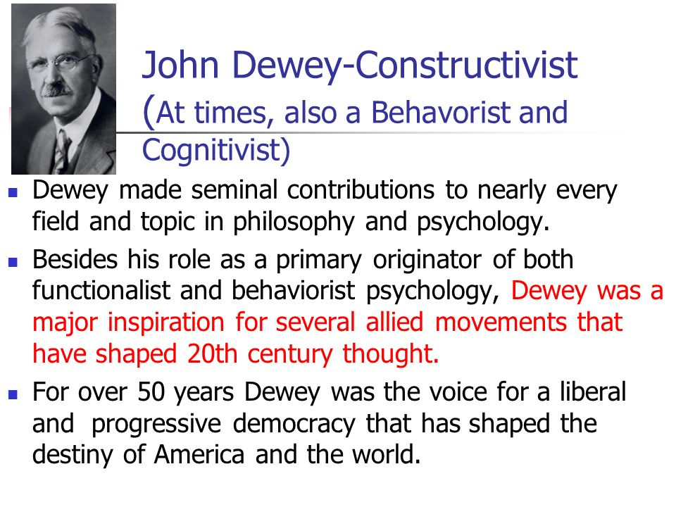 John Dewey-Constructivist ( At times, also a Behavorist and Cognitivist) Dewey made seminal contributions to nearly every field and topic in philosophy and psychology.