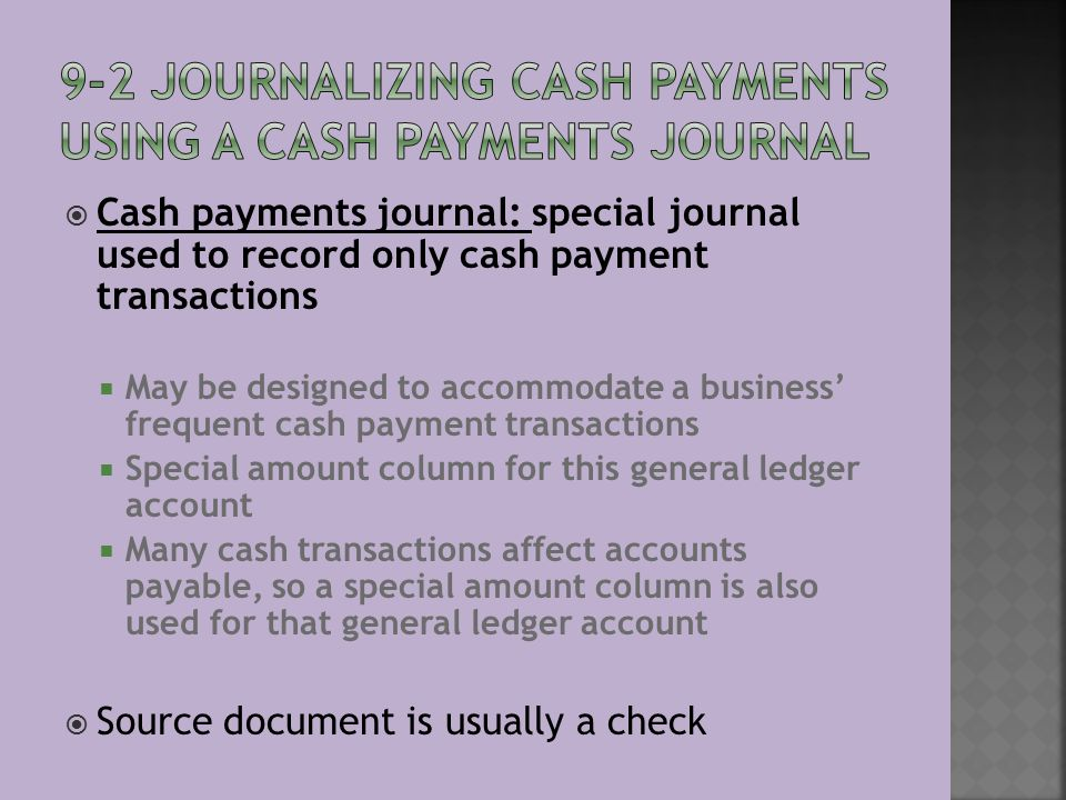  Cash payments journal: special journal used to record only cash payment transactions  May be designed to accommodate a business' frequent cash payment transactions  Special amount column for this general ledger account  Many cash transactions affect accounts payable, so a special amount column is also used for that general ledger account  Source document is usually a check