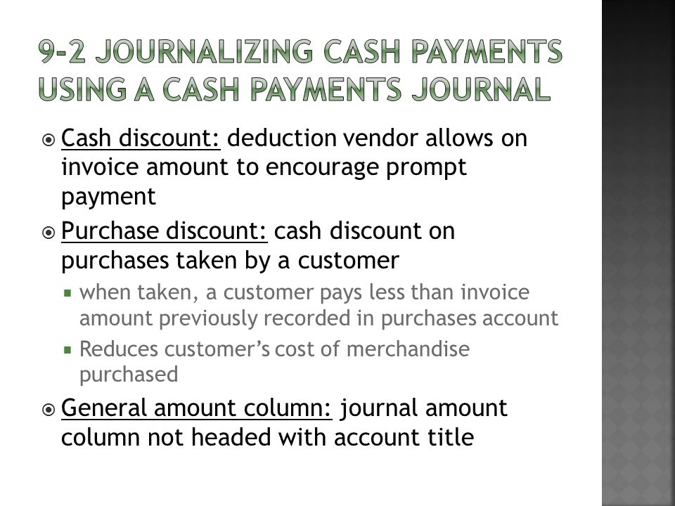  Cash discount: deduction vendor allows on invoice amount to encourage prompt payment  Purchase discount: cash discount on purchases taken by a customer  when taken, a customer pays less than invoice amount previously recorded in purchases account  Reduces customer's cost of merchandise purchased  General amount column: journal amount column not headed with account title