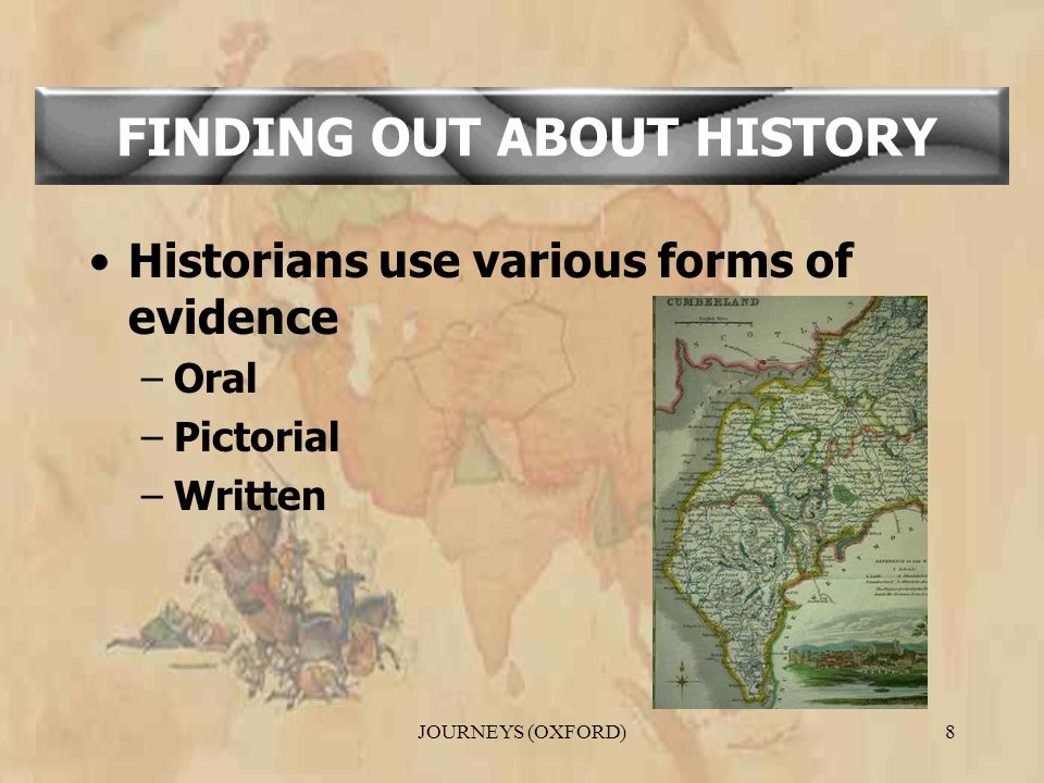 JOURNEYS (OXFORD)8 Historians use various forms of evidence –Oral –Pictorial –Written FINDING OUT ABOUT HISTORY