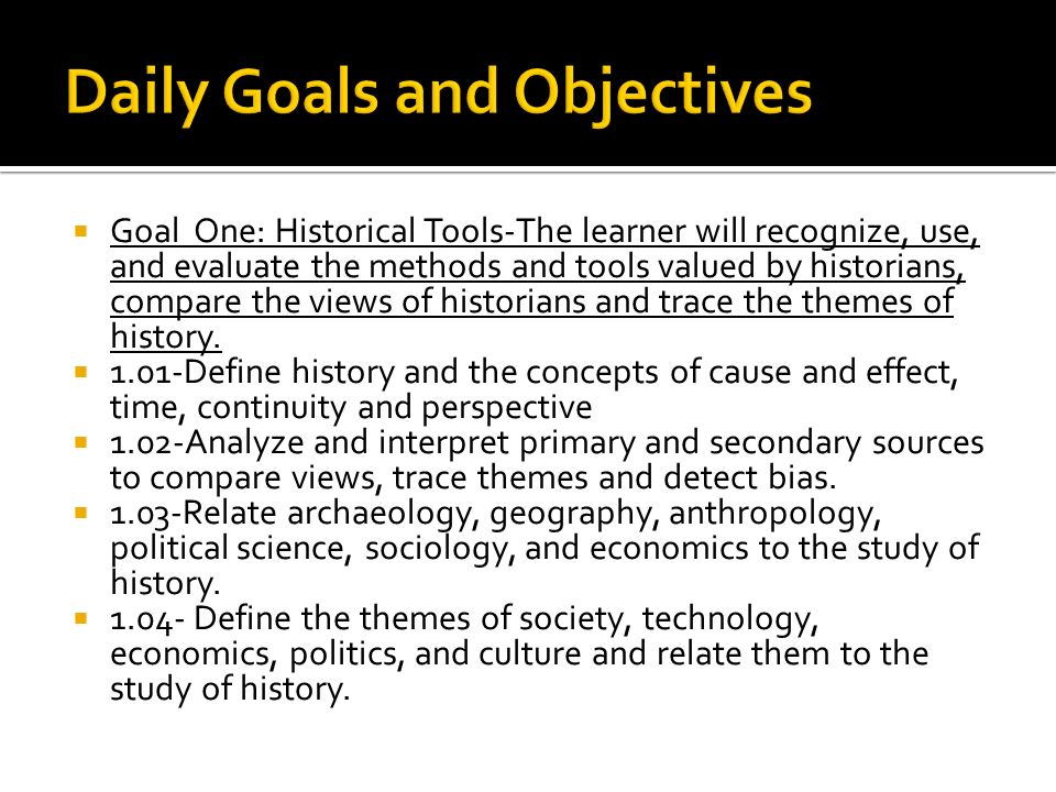  Goal One: Historical Tools-The learner will recognize, use, and evaluate the methods and tools valued by historians, compare the views of historians and trace the themes of history.
