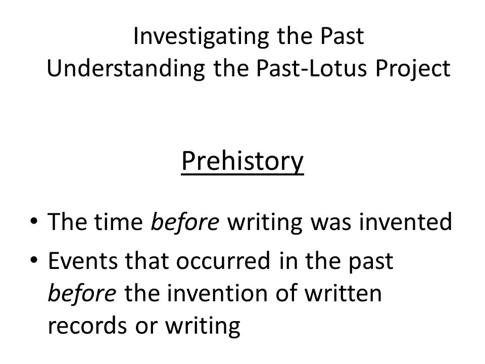 Prehistory The time before writing was invented Events that occurred in the past before the invention of written records or writing Investigating the Past Understanding the Past-Lotus Project