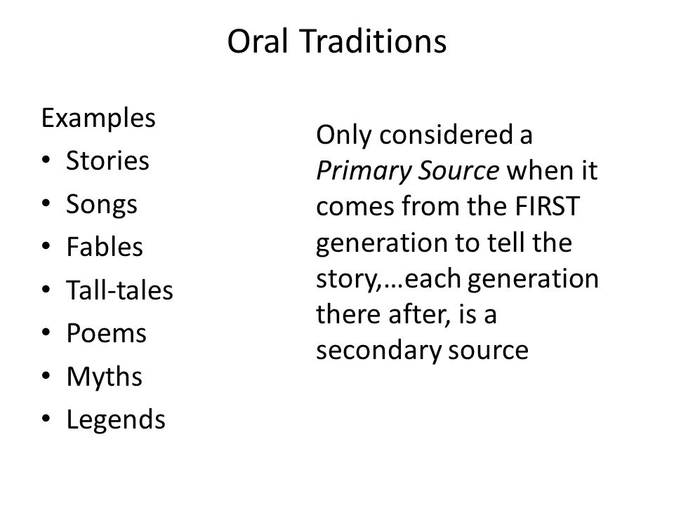Oral Traditions Examples Stories Songs Fables Tall-tales Poems Myths Legends Only considered a Primary Source when it comes from the FIRST generation to tell the story,…each generation there after, is a secondary source