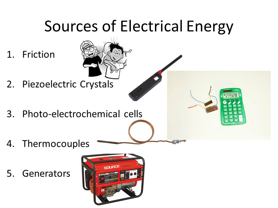Sources of Electrical Energy 1.Friction 2.Piezoelectric Crystals 3.Photo-electrochemical cells 4.Thermocouples 5.Generators