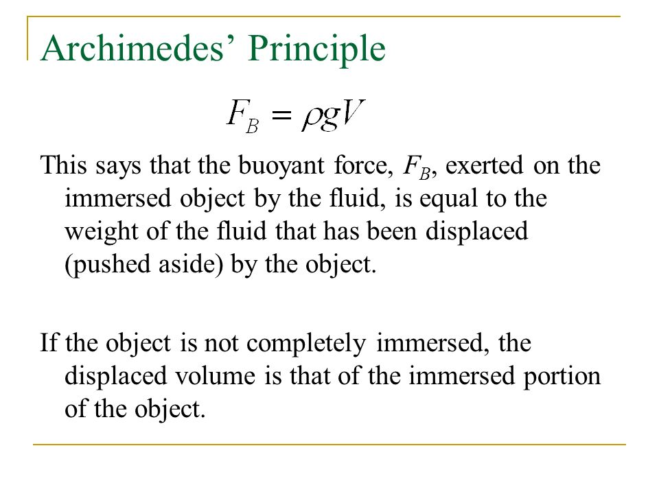 Archimedes' Principle This says that the buoyant force, F B, exerted on the immersed object by the fluid, is equal to the weight of the fluid that has been displaced (pushed aside) by the object.