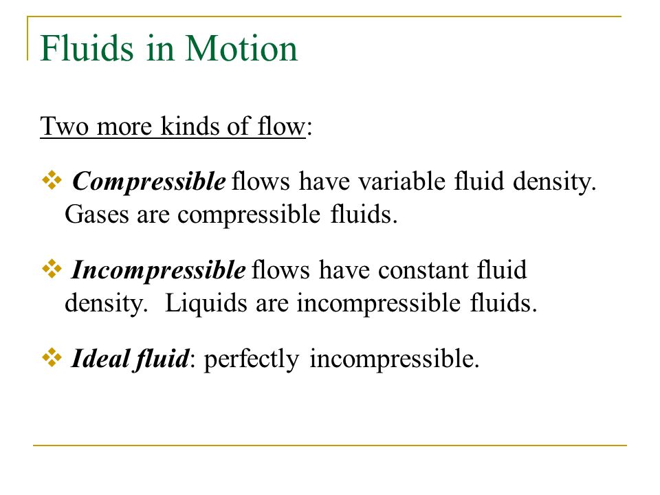 Fluids in Motion Two more kinds of flow:  Compressible flows have variable fluid density.
