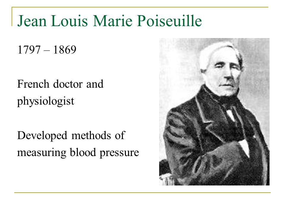 Jean Louis Marie Poiseuille 1797 – 1869 French doctor and physiologist Developed methods of measuring blood pressure