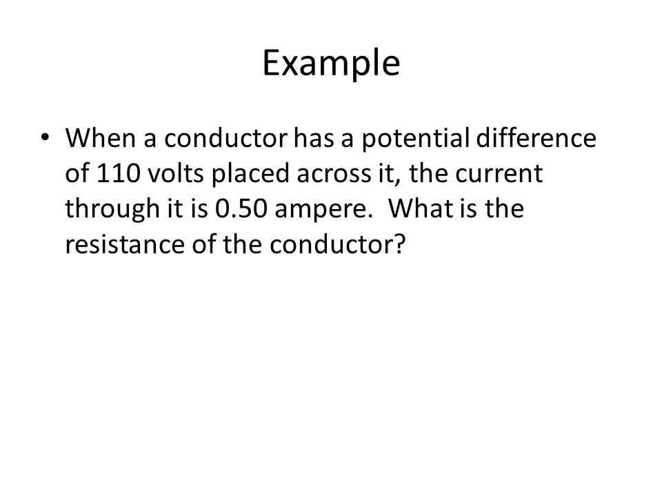 Example When a conductor has a potential difference of 110 volts placed across it, the current through it is 0.50 ampere.