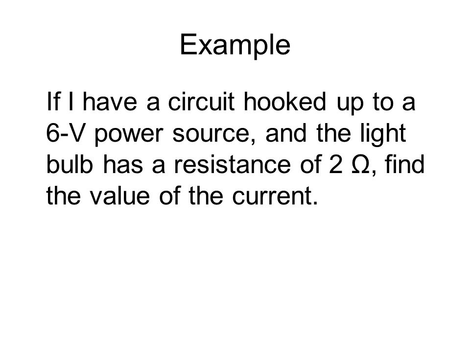 Example If I have a circuit hooked up to a 6-V power source, and the light bulb has a resistance of 2 Ω, find the value of the current.