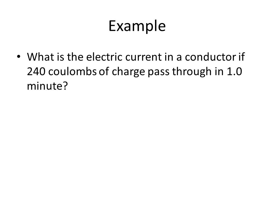 Example What is the electric current in a conductor if 240 coulombs of charge pass through in 1.0 minute