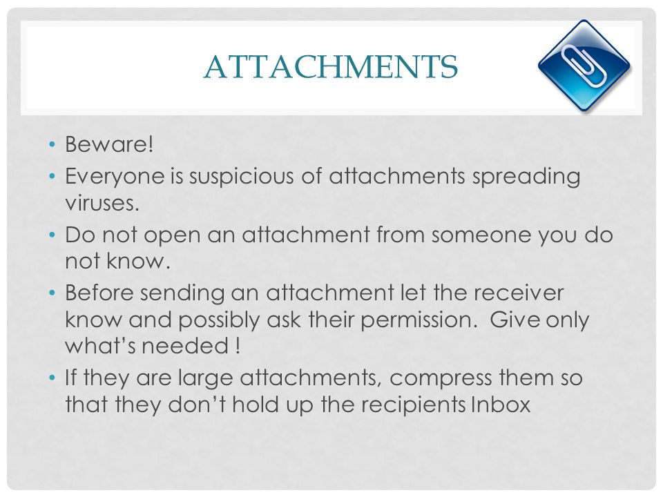 ATTACHMENTS Beware. Everyone is suspicious of attachments spreading viruses.
