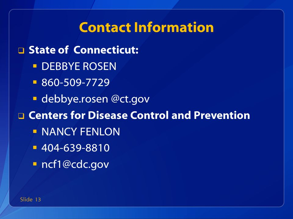 Contact Information  State of Connecticut:  DEBBYE ROSEN    Centers for Disease Control and Prevention  NANCY FENLON   Slide 13
