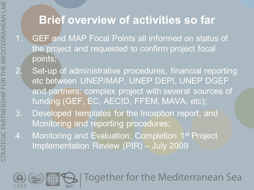 Brief overview of activities so far 1.GEF and MAP Focal Points all informed on status of the project and requested to confirm project focal points; 2.Set-up of administrative procedures, financial reporting etc between UNEP/MAP, UNEP DEPI, UNEP DGEF and partners: complex project with several sources of funding (GEF, EC, AECID, FFEM, MAVA, etc); 3.Developed templates for the Inception report, and Monitoring and reporting procedures; 4.Monitoring and Evaluation: Completion 1 st Project Implementation Review (PIR) – July 2009