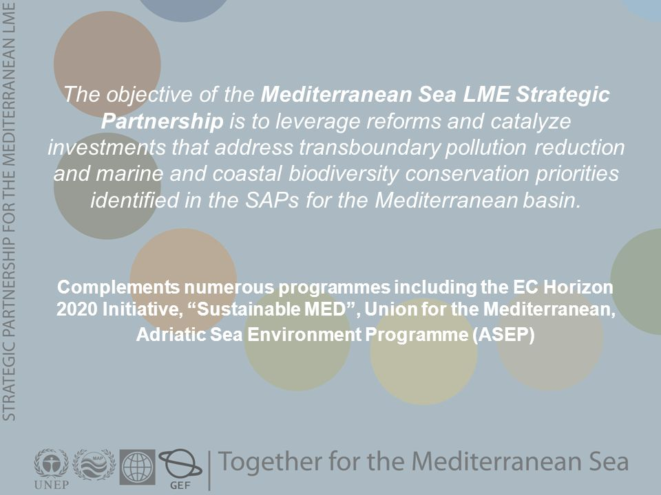 Complements numerous programmes including the EC Horizon 2020 Initiative, Sustainable MED , Union for the Mediterranean, Adriatic Sea Environment Programme (ASEP) The objective of the Mediterranean Sea LME Strategic Partnership is to leverage reforms and catalyze investments that address transboundary pollution reduction and marine and coastal biodiversity conservation priorities identified in the SAPs for the Mediterranean basin.