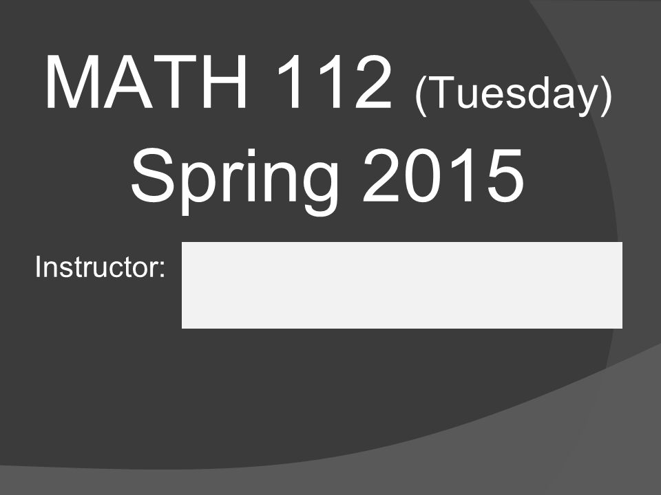 MATH 112 (Tuesday) Spring 2015 Instructor: