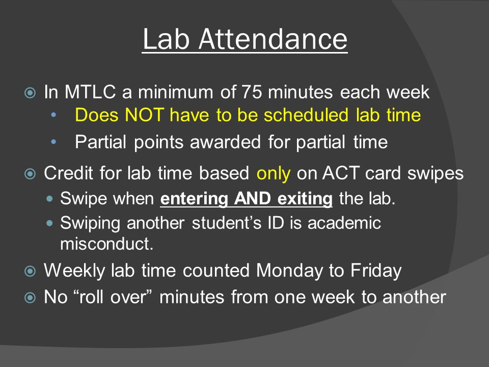 Lab Attendance  In MTLC a minimum of 75 minutes each week Does NOT have to be scheduled lab time Partial points awarded for partial time  Credit for lab time based only on ACT card swipes Swipe when entering AND exiting the lab.