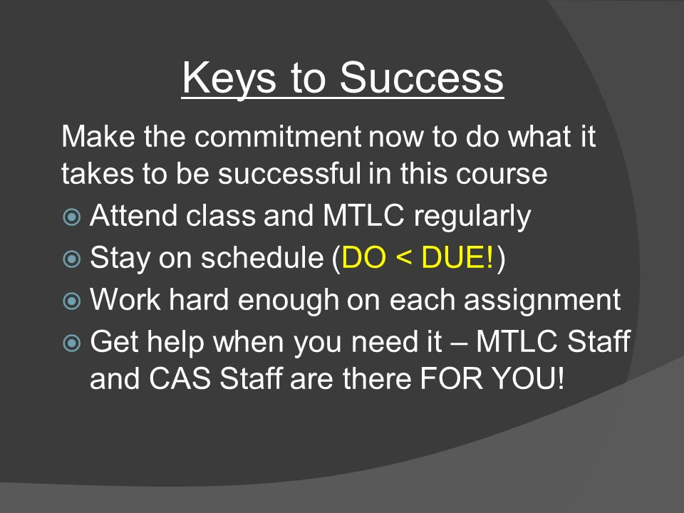 Keys to Success Make the commitment now to do what it takes to be successful in this course  Attend class and MTLC regularly  Stay on schedule (DO < DUE!)  Work hard enough on each assignment  Get help when you need it – MTLC Staff and CAS Staff are there FOR YOU!
