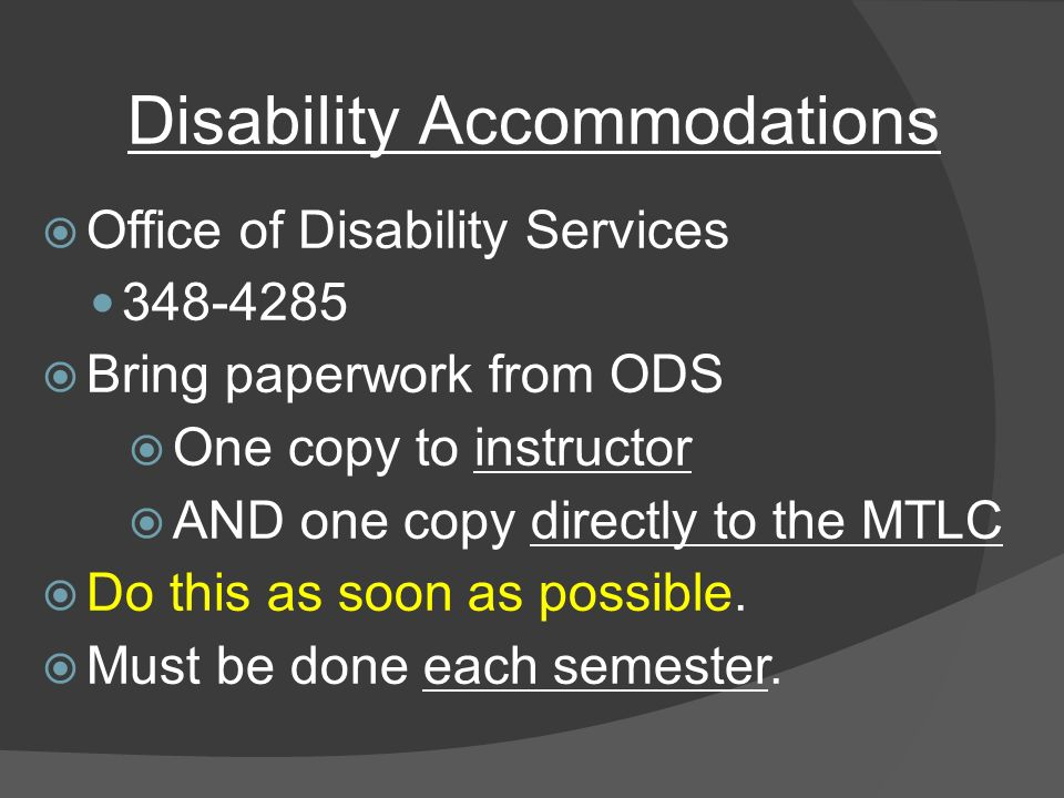 Disability Accommodations  Office of Disability Services  Bring paperwork from ODS  One copy to instructor  AND one copy directly to the MTLC  Do this as soon as possible.