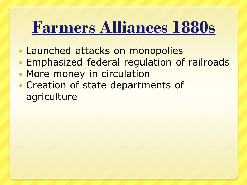 Farmers Alliances 1880s Launched attacks on monopolies Emphasized federal regulation of railroads More money in circulation Creation of state departments of agriculture