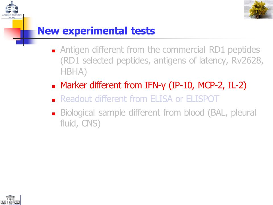 New experimental tests Antigen different from the commercial RD1 peptides (RD1 selected peptides, antigens of latency, Rv2628, HBHA) Marker different from IFN-γ (IP-10, MCP-2, IL-2) Readout different from ELISA or ELISPOT Biological sample different from blood (BAL, pleural fluid, CNS)