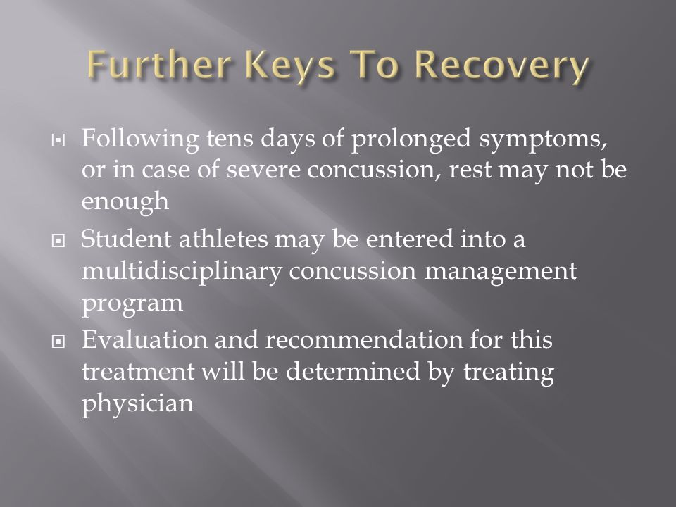  Following tens days of prolonged symptoms, or in case of severe concussion, rest may not be enough  Student athletes may be entered into a multidisciplinary concussion management program  Evaluation and recommendation for this treatment will be determined by treating physician