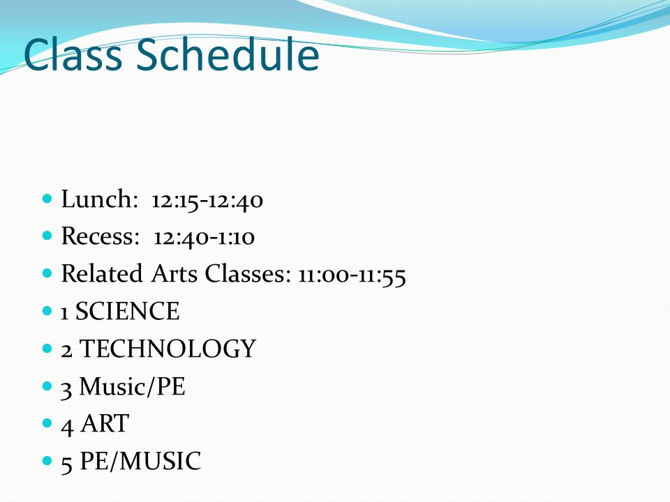 Class Schedule Lunch: 12:15-12:40 Recess: 12:40-1:10 Related Arts Classes: 11:00-11:55 1 SCIENCE 2 TECHNOLOGY 3 Music/PE 4 ART 5 PE/MUSIC
