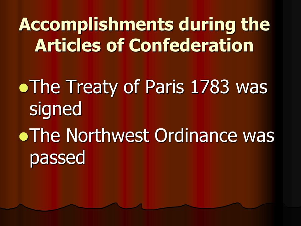 Accomplishments during the Articles of Confederation The Treaty of Paris 1783 was signed The Treaty of Paris 1783 was signed The Northwest Ordinance was passed The Northwest Ordinance was passed