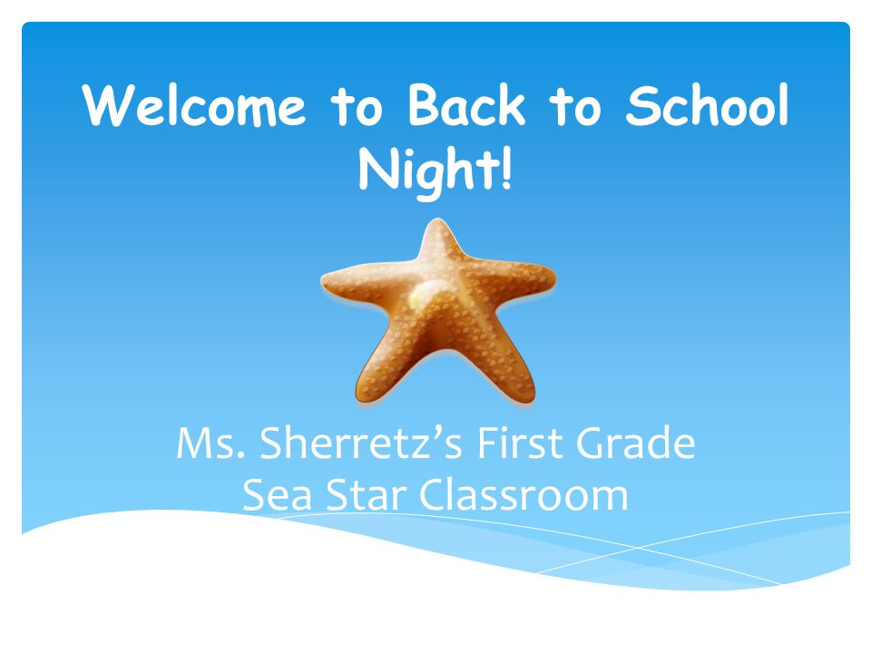 Welcome to Back to School Night! Ms. Sherretz's First Grade Sea Star Classroom
