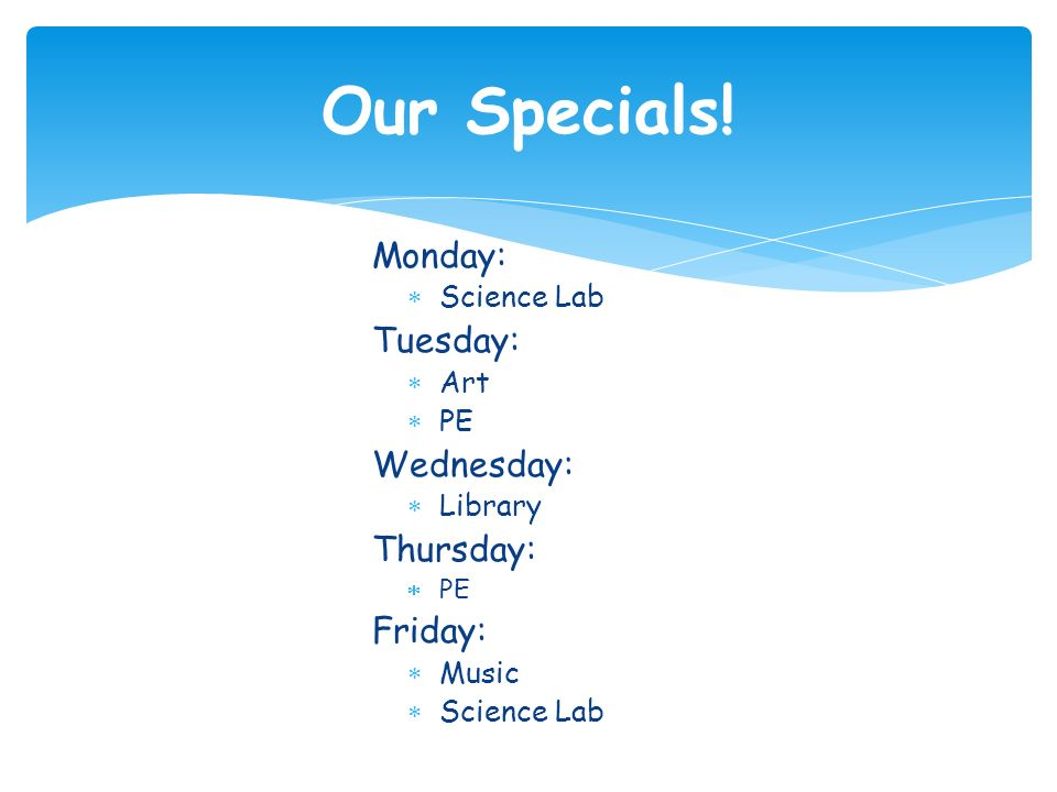 Monday:  Science Lab Tuesday:  Art  PE Wednesday:  Library Thursday:  PE Friday:  Music  Science Lab Our Specials!
