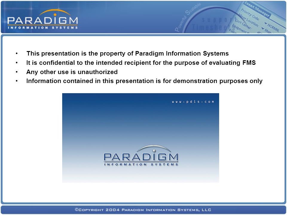 This presentation is the property of Paradigm Information Systems It is confidential to the intended recipient for the purpose of evaluating FMS Any other use is unauthorized Information contained in this presentation is for demonstration purposes only