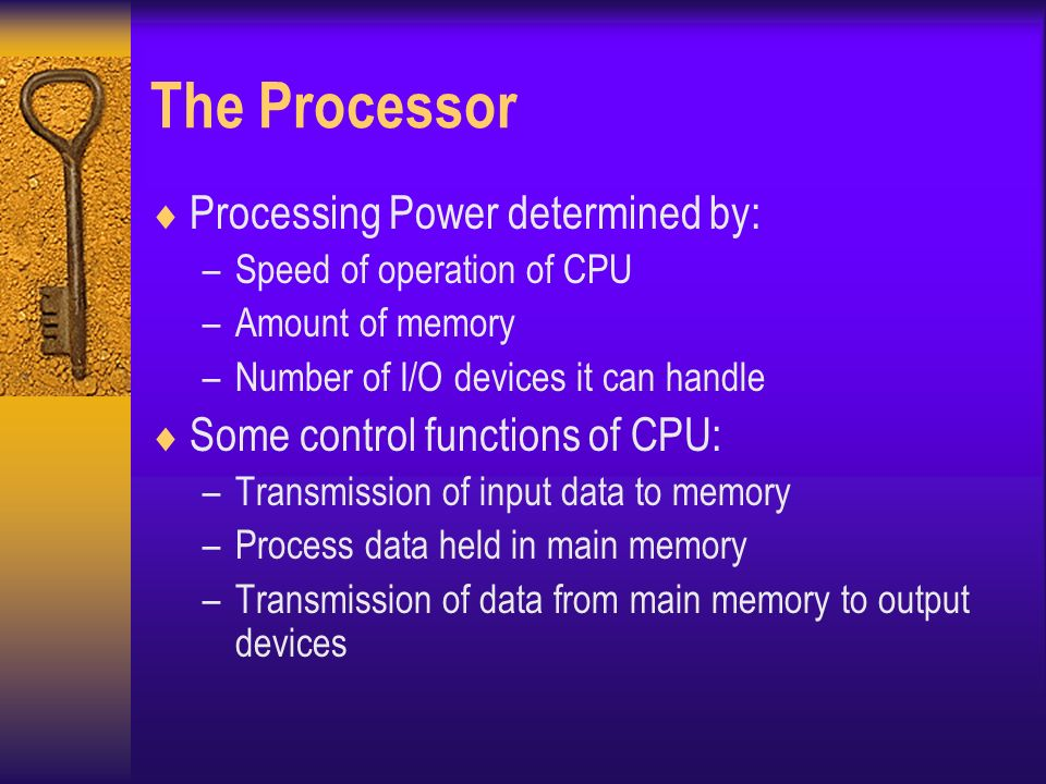 The Processor  Processing Power determined by: –Speed of operation of CPU –Amount of memory –Number of I/O devices it can handle  Some control functions of CPU: –Transmission of input data to memory –Process data held in main memory –Transmission of data from main memory to output devices