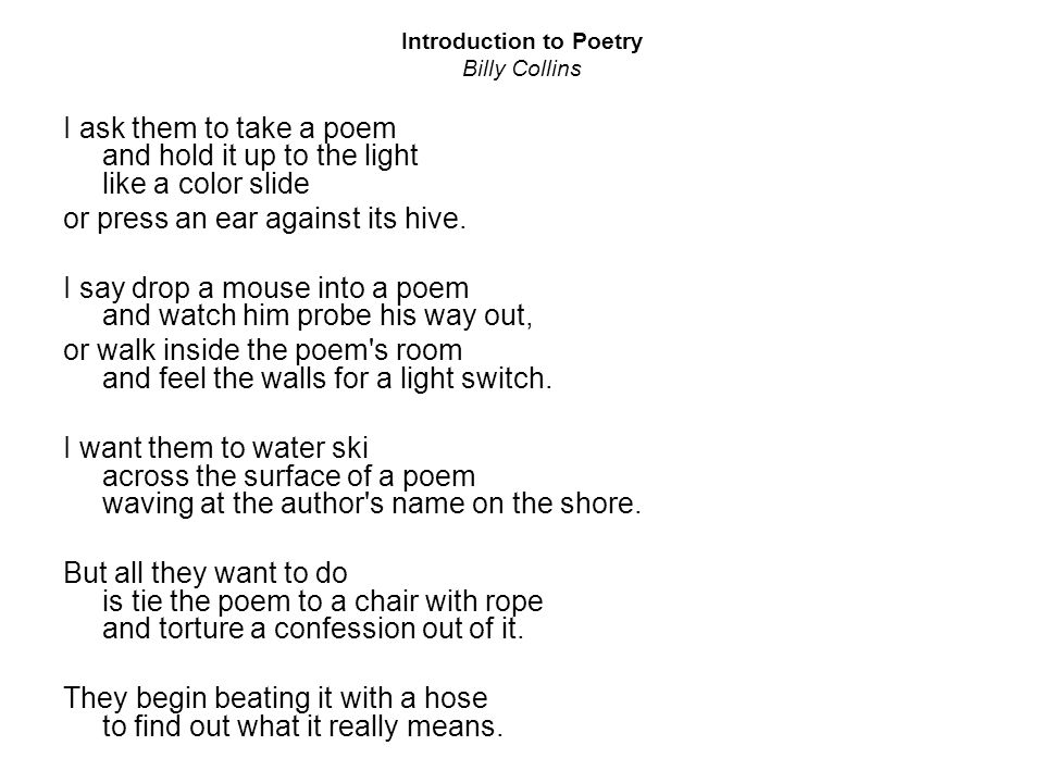 "introduction poetry billy collins analysis essay Victoria de jesús enc 1102 65431 mr suderman november 9, 2009 word count: 914 ""introduction to poetry"" analysis ""introduction to poetry"" by billy collins is a poem which uses an ample amount of imagery, words with connotations, and personification."
