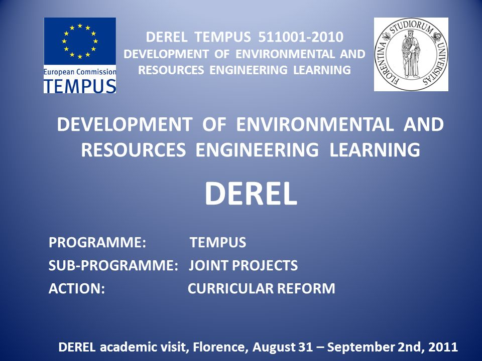 DEREL TEMPUS DEVELOPMENT OF ENVIRONMENTAL AND RESOURCES ENGINEERING LEARNING DEVELOPMENT OF ENVIRONMENTAL AND RESOURCES ENGINEERING LEARNING DEREL DEREL academic visit, Florence, August 31 – September 2nd, 2011 PROGRAMME: TEMPUS SUB-PROGRAMME: JOINT PROJECTS ACTION: CURRICULAR REFORM