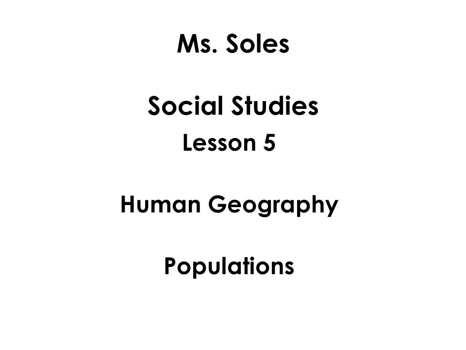 Ms. Soles Social Studies Lesson 5 Human Geography Populations
