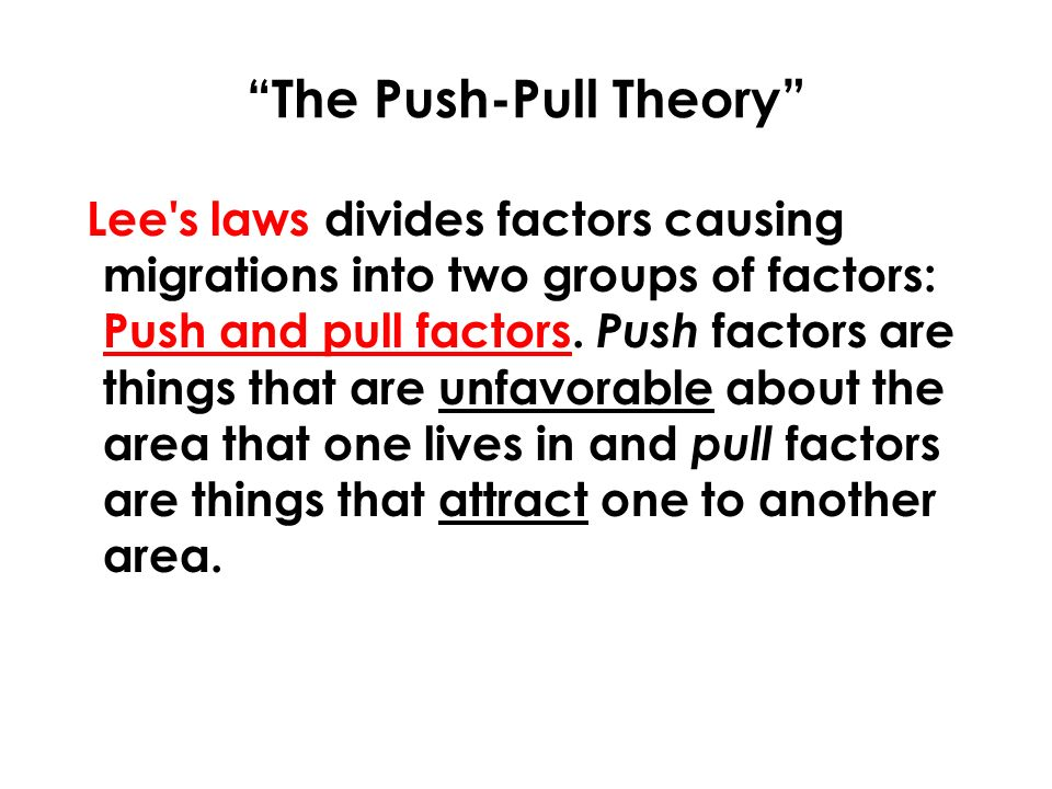 The Push-Pull Theory Lee s laws divides factors causing migrations into two groups of factors: Push and pull factors.