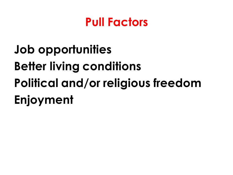 Pull Factors Job opportunities Better living conditions Political and/or religious freedom Enjoyment