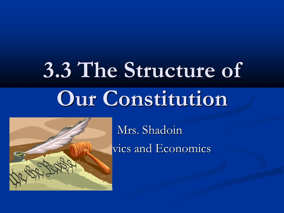 3.3 The Structure of Our Constitution Mrs. Shadoin Mrs. Shadoin Civics and Economics