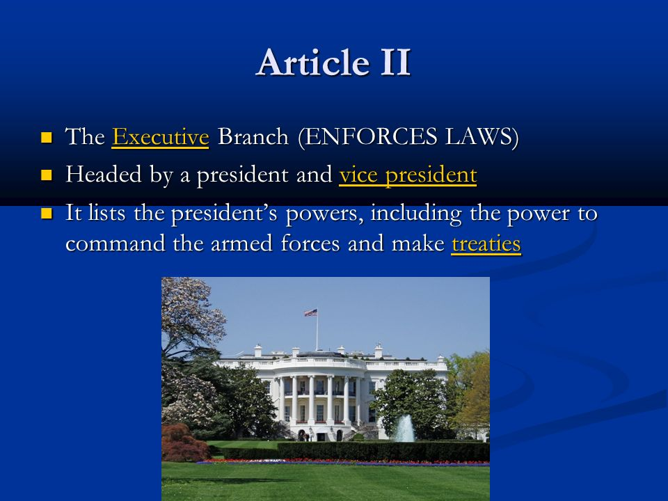 Article II The Executive Branch (ENFORCES LAWS) The Executive Branch (ENFORCES LAWS) Headed by a president and vice president Headed by a president and vice president It lists the president's powers, including the power to command the armed forces and make treaties It lists the president's powers, including the power to command the armed forces and make treaties