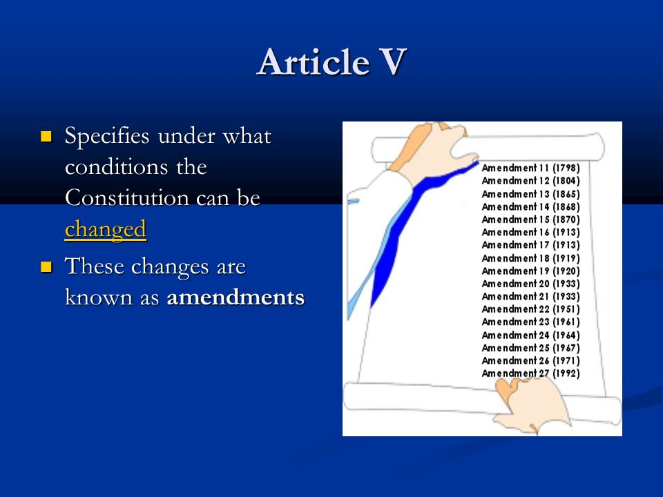 Article V Specifies under what conditions the Constitution can be changed Specifies under what conditions the Constitution can be changed These changes are known as amendments These changes are known as amendments