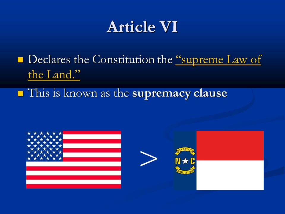 Article VI Declares the Constitution the supreme Law of the Land. Declares the Constitution the supreme Law of the Land. This is known as the supremacy clause This is known as the supremacy clause >
