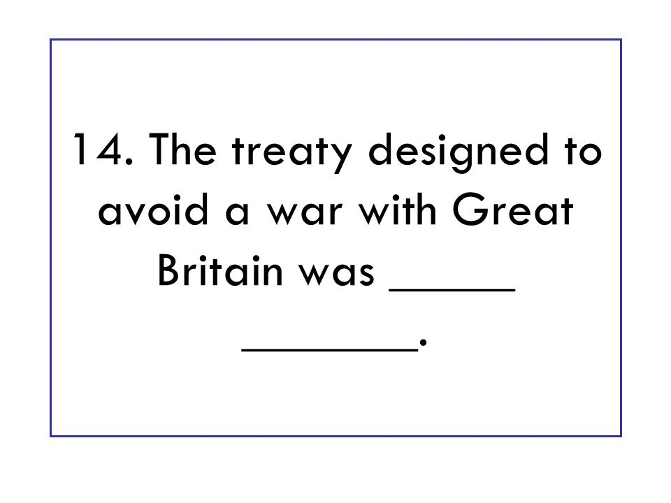 14. The treaty designed to avoid a war with Great Britain was _____ _______.