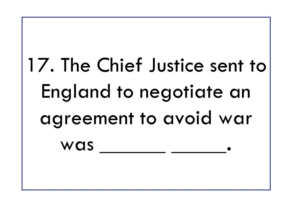17. The Chief Justice sent to England to negotiate an agreement to avoid war was ______ _____.