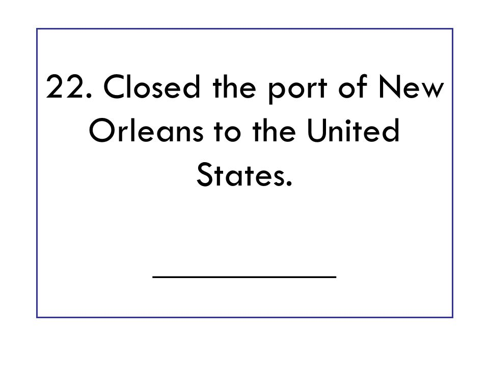 22. Closed the port of New Orleans to the United States. __________