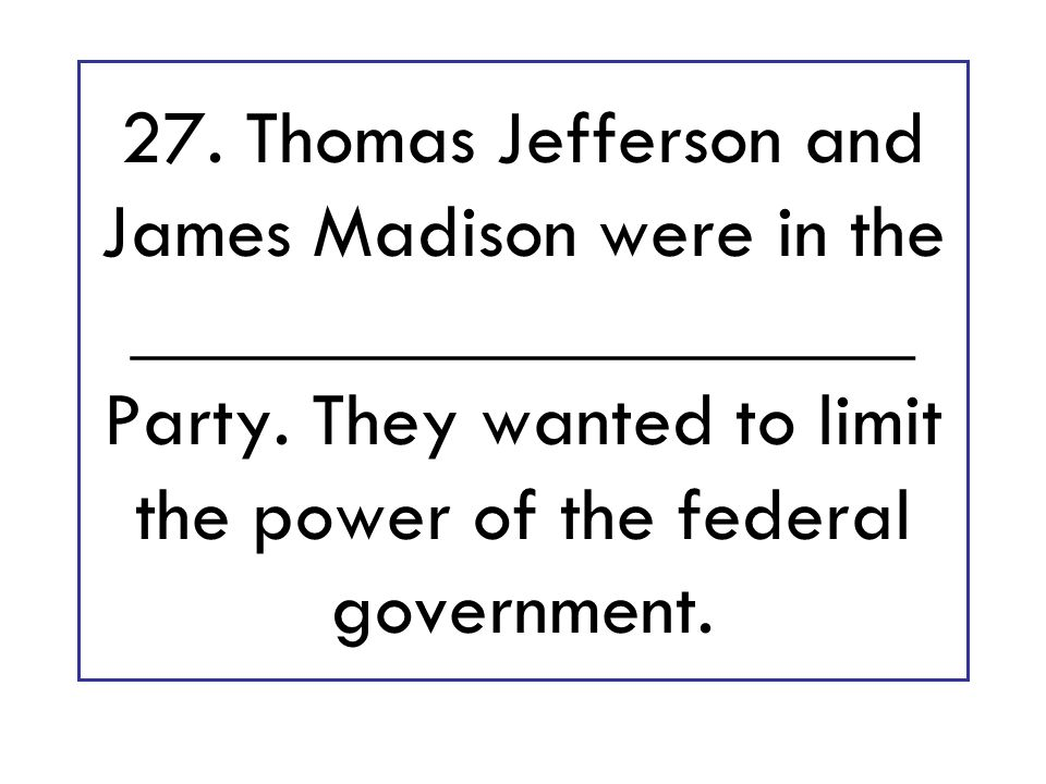 27. Thomas Jefferson and James Madison were in the ____________________ Party.
