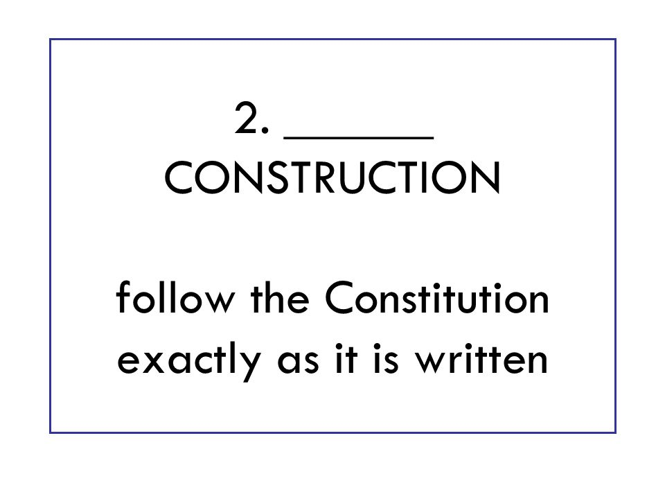2. ______ CONSTRUCTION follow the Constitution exactly as it is written