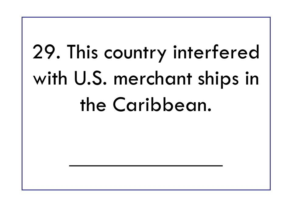 29. This country interfered with U.S. merchant ships in the Caribbean. ______________
